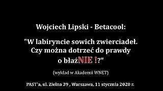 Wojciech Lipski (Betacool): W labiryncie sowich zwierciadeł. Czy można dotrzeć do prawdy o błaźNIE!?